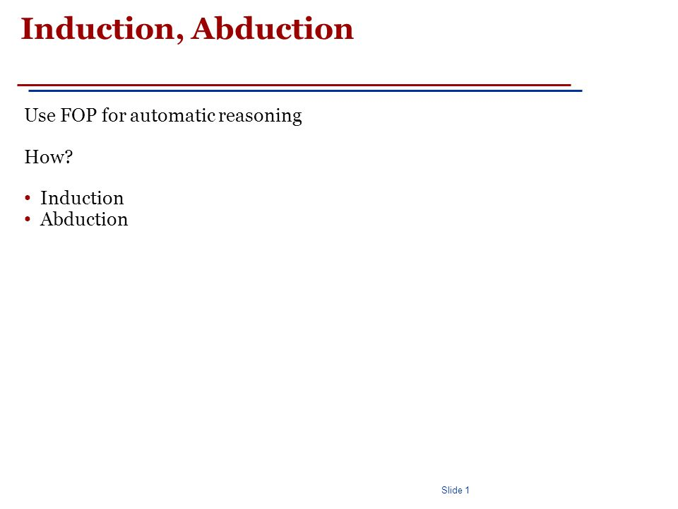Slide 1 Induction, Abduction Use FOP for automatic reasoning How Induction Abduction