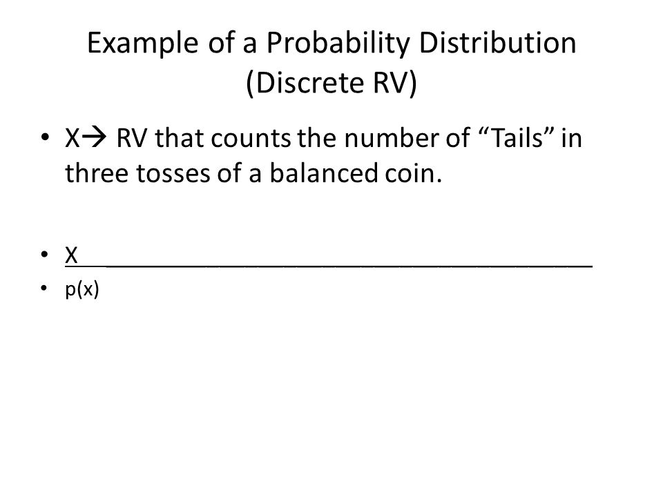 Example of a Probability Distribution (Discrete RV) X  RV that counts the number of Tails in three tosses of a balanced coin.