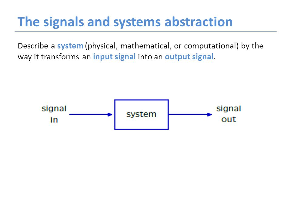 The signals and systems abstraction Describe a system (physical, mathematical, or computational) by the way it transforms an input signal into an output signal.