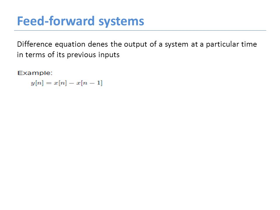 Feed-forward systems Difference equation denes the output of a system at a particular time in terms of its previous inputs
