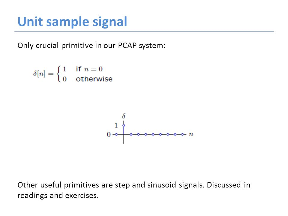 Unit sample signal Only crucial primitive in our PCAP system: Other useful primitives are step and sinusoid signals.