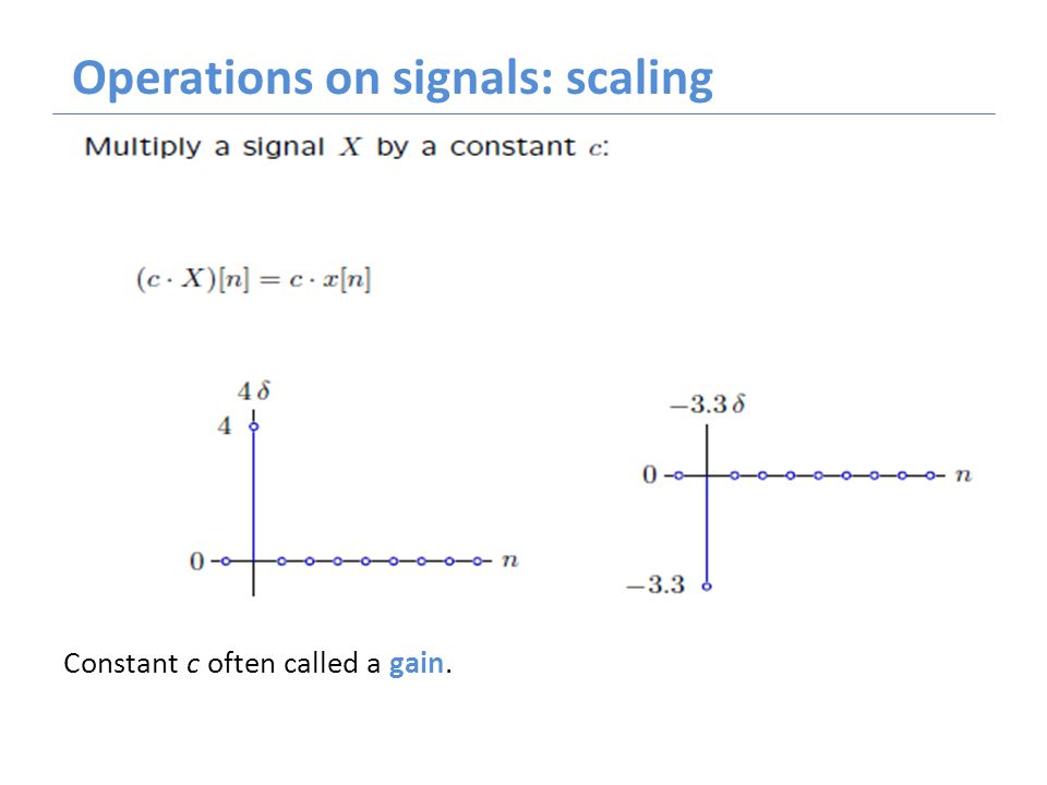 Operations on signals: scaling Constant c often called a gain.