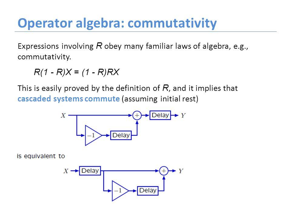 Operator algebra: commutativity Expressions involving R obey many familiar laws of algebra, e.g., commutativity. R(1 - R)X = (1 - R)RX This is easily