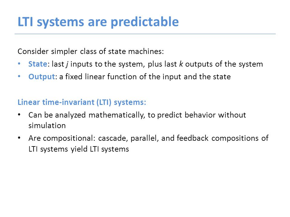 LTI systems are predictable Consider simpler class of state machines: State: last j inputs to the system, plus last k outputs of the system Output: a fixed linear function of the input and the state Linear time-invariant (LTI) systems: Can be analyzed mathematically, to predict behavior without simulation Are compositional: cascade, parallel, and feedback compositions of LTI systems yield LTI systems