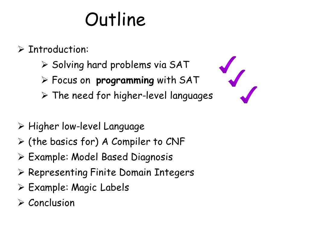 Outline  Introduction:  Solving hard problems via SAT  Focus on programming with SAT  The need for higher-level languages  Higher low-level Langu