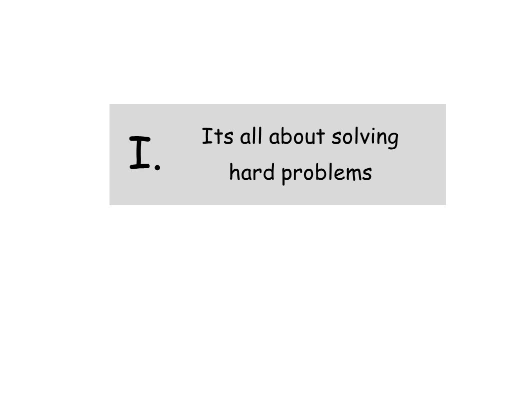 Its all about solving hard problems I.
