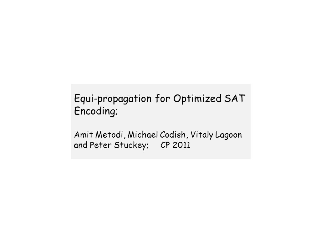Equi-propagation for Optimized SAT Encoding; Amit Metodi, Michael Codish, Vitaly Lagoon and Peter Stuckey; CP 2011