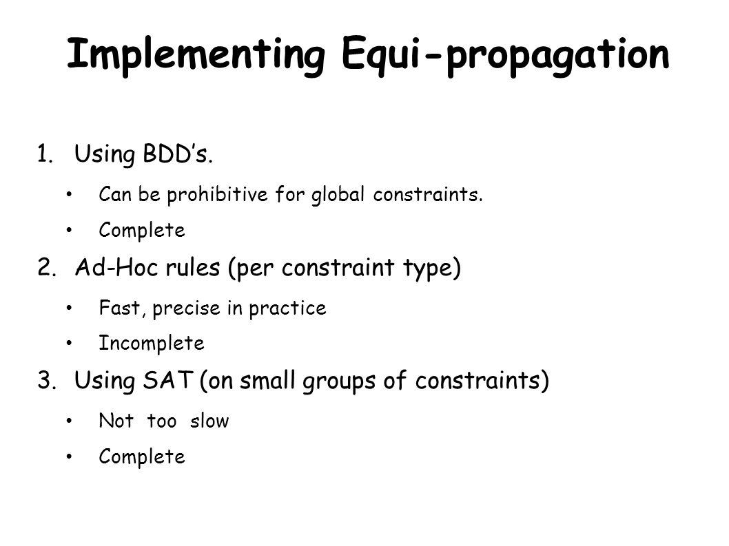 Implementing Equi-propagation 1.Using BDD's. Can be prohibitive for global constraints. Complete 2.Ad-Hoc rules (per constraint type) Fast, precise in