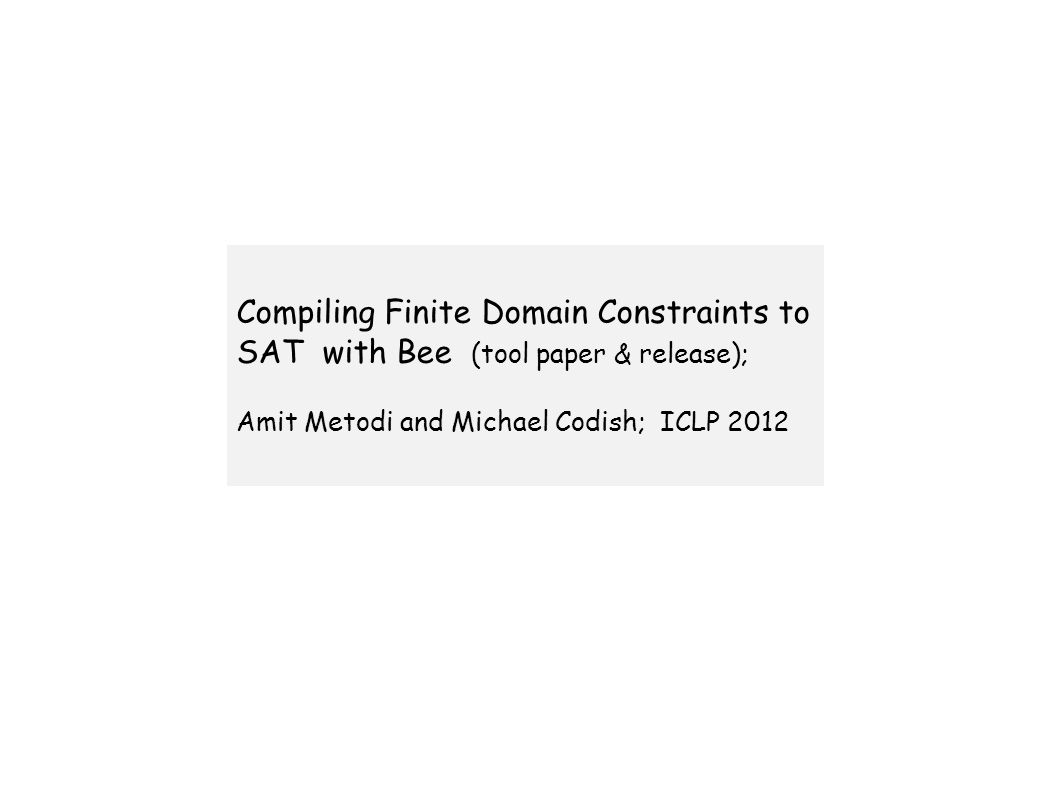 Compiling Finite Domain Constraints to SAT with Bee (tool paper & release); Amit Metodi and Michael Codish; ICLP 2012