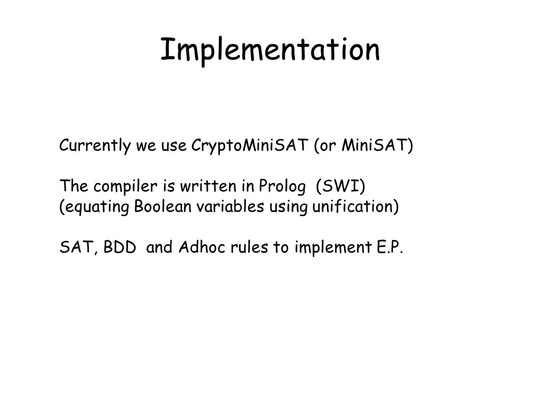 Implementation Currently we use CryptoMiniSAT (or MiniSAT) The compiler is written in Prolog (SWI) (equating Boolean variables using unification) SAT,