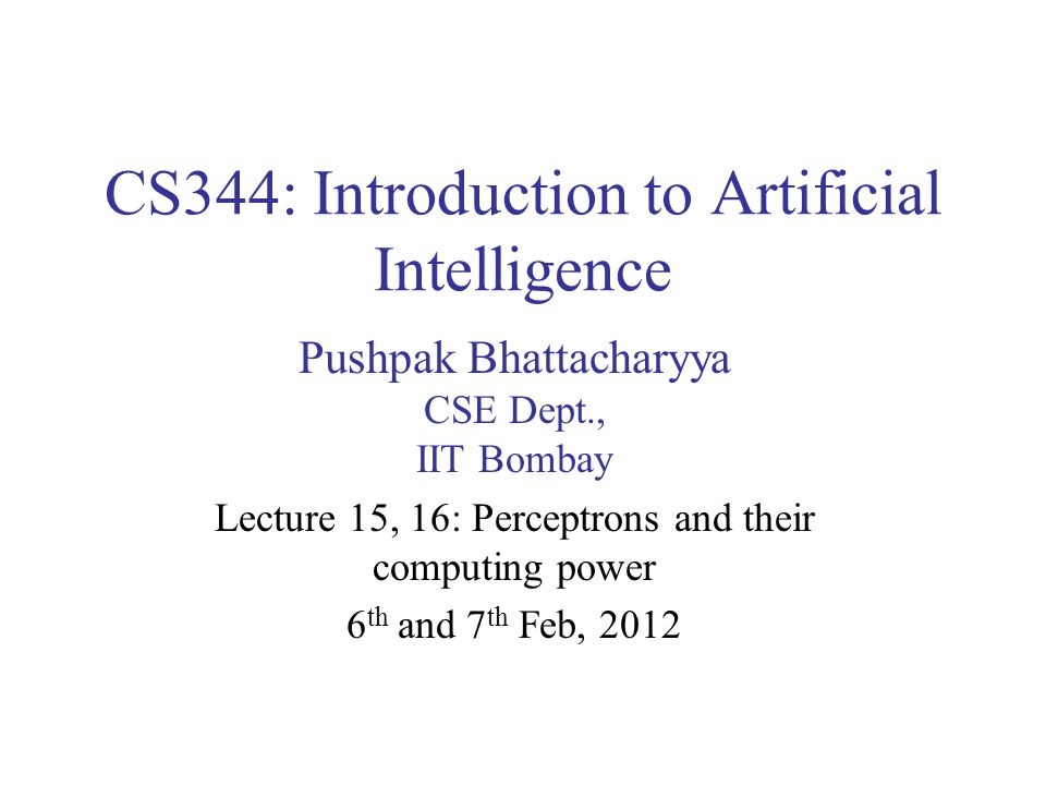CS344: Introduction to Artificial Intelligence Pushpak Bhattacharyya CSE Dept., IIT Bombay Lecture 15, 16: Perceptrons and their computing power 6 th and 7 th Feb, 2012