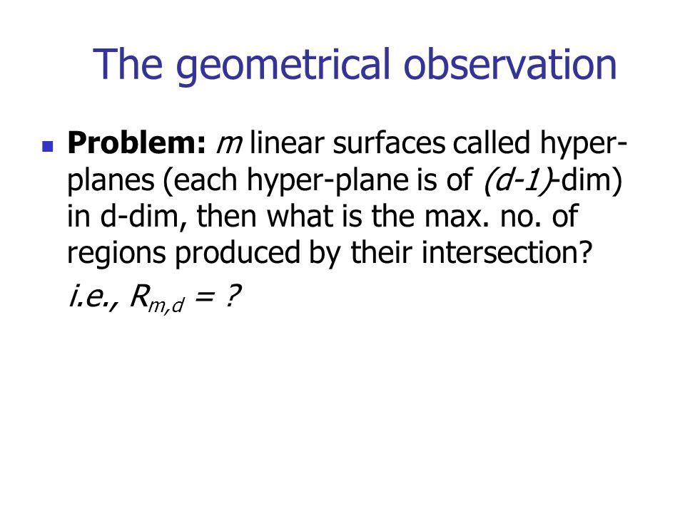 The geometrical observation Problem: m linear surfaces called hyper- planes (each hyper-plane is of (d-1)-dim) in d-dim, then what is the max.