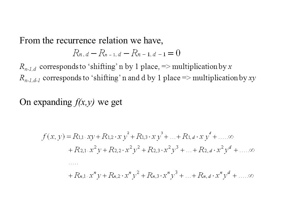 From the recurrence relation we have, R n-1,d corresponds to 'shifting' n by 1 place, => multiplication by x R n-1,d-1 corresponds to 'shifting' n and d by 1 place => multiplication by xy On expanding f(x,y) we get