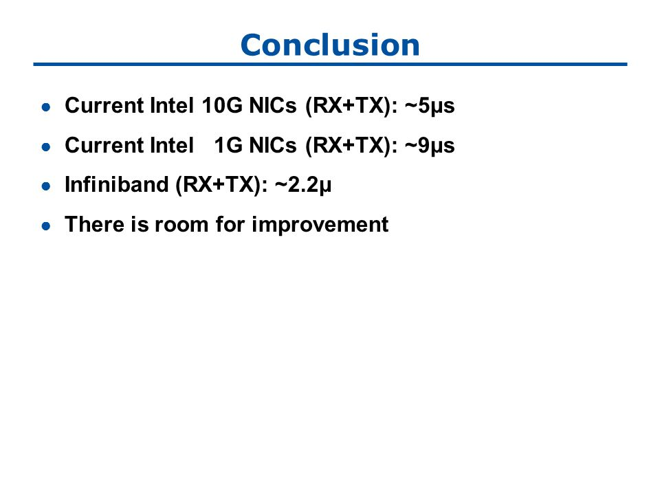 Conclusion ● Current Intel 10G NICs (RX+TX): ~5μs ● Current Intel 1G NICs (RX+TX): ~9μs ● Infiniband (RX+TX): ~2.2μ ● There is room for improvement