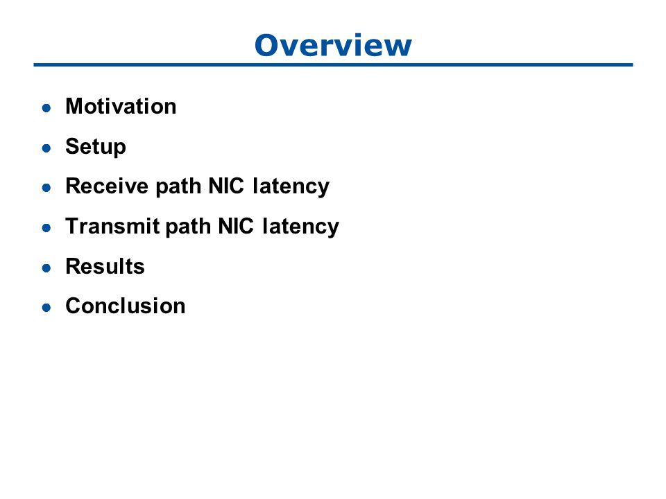 Overview ● Motivation ● Setup ● Receive path NIC latency ● Transmit path NIC latency ● Results ● Conclusion