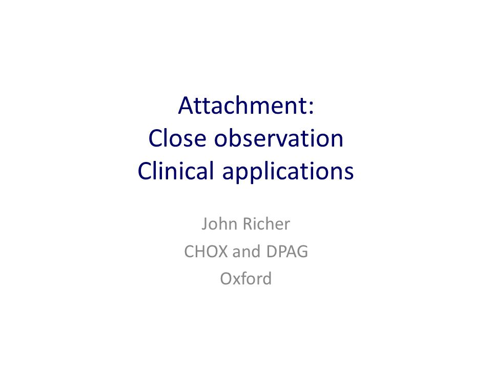 Attachment: Close observation Clinical applications John Richer CHOX and DPAG Oxford