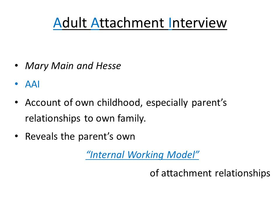 Adult Attachment Interview Mary Main and Hesse AAI Account of own childhood, especially parent's relationships to own family.
