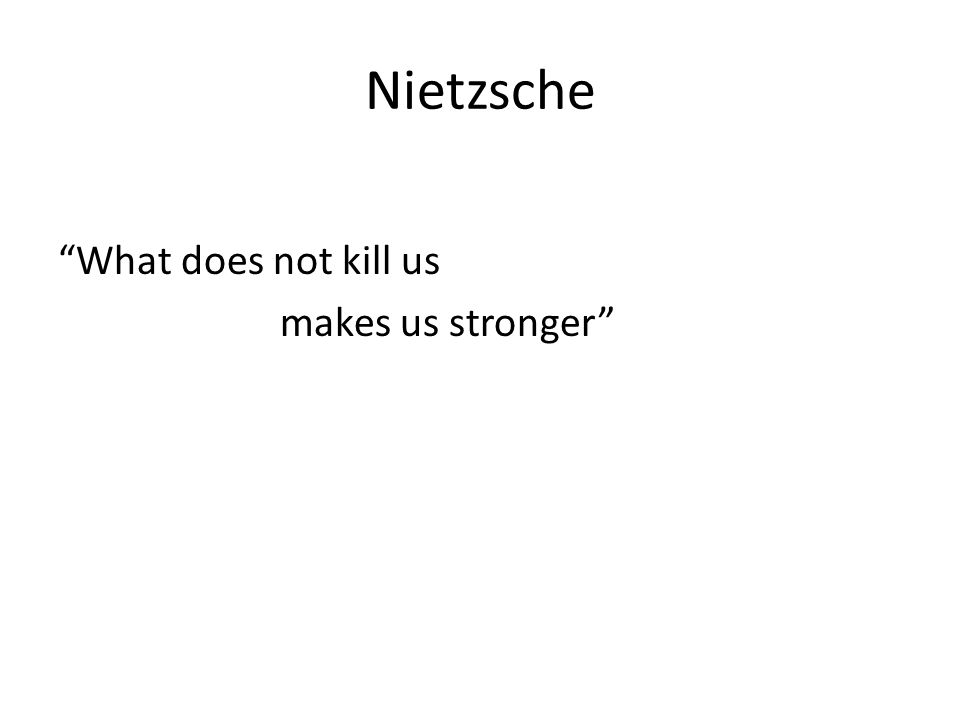 Nietzsche What does not kill us makes us stronger