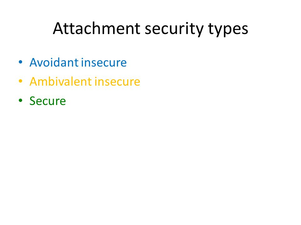 Attachment security types Avoidant insecure Ambivalent insecure Secure