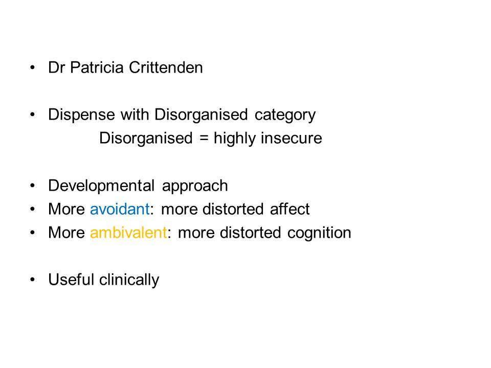 Dr Patricia Crittenden Dispense with Disorganised category Disorganised = highly insecure Developmental approach More avoidant: more distorted affect More ambivalent: more distorted cognition Useful clinically
