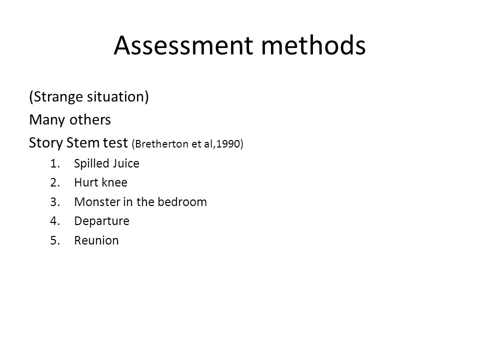 Assessment methods (Strange situation) Many others Story Stem test (Bretherton et al,1990) 1.Spilled Juice 2.Hurt knee 3.Monster in the bedroom 4.Departure 5.Reunion