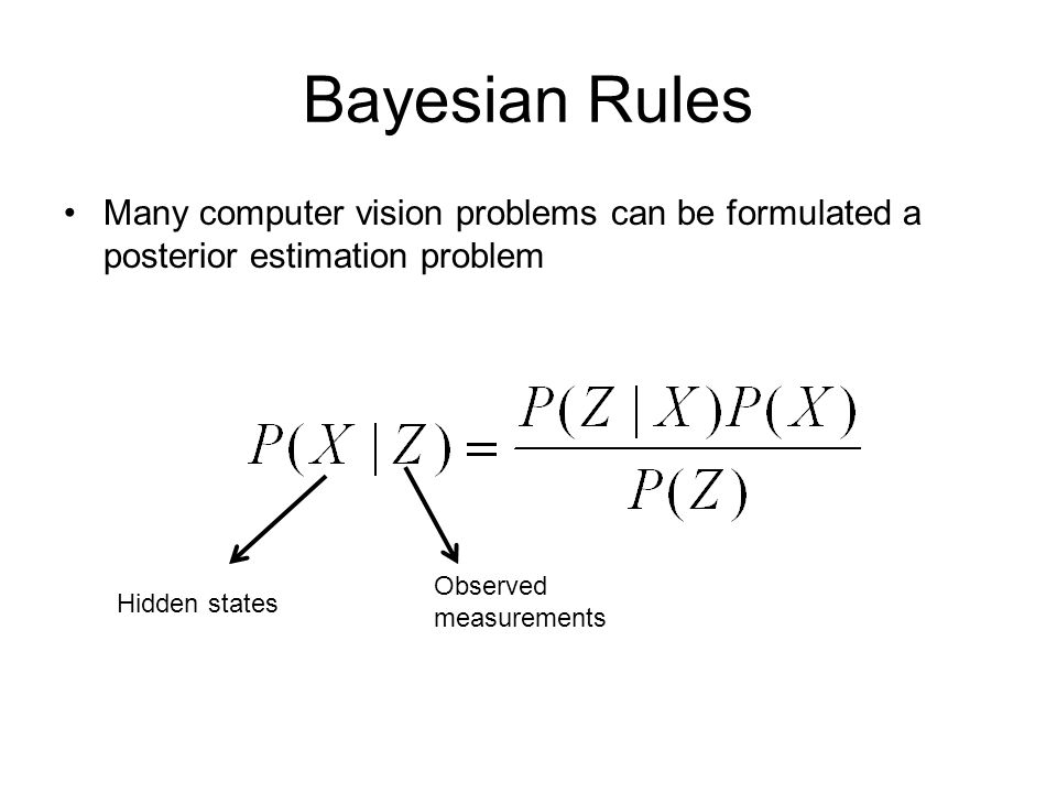 Bayesian Rules Observed measurements Hidden states Many computer vision problems can be formulated a posterior estimation problem