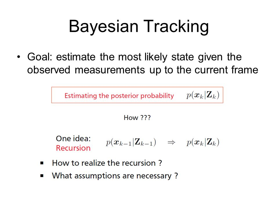 Bayesian Tracking Goal: estimate the most likely state given the observed measurements up to the current frame