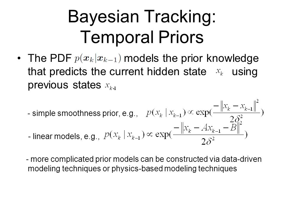 Bayesian Tracking: Temporal Priors The PDF models the prior knowledge that predicts the current hidden state using previous states - simple smoothness prior, e.g., - linear models, e.g., - more complicated prior models can be constructed via data-driven modeling techniques or physics-based modeling techniques