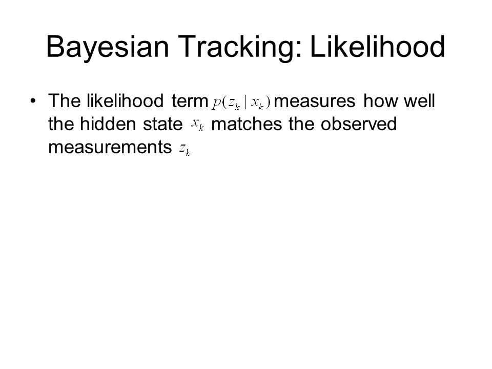 Bayesian Tracking: Likelihood The likelihood term measures how well the hidden state matches the observed measurements