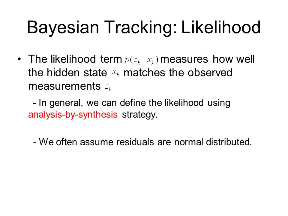 Bayesian Tracking: Likelihood The likelihood term measures how well the hidden state matches the observed measurements - In general, we can define the likelihood using analysis-by-synthesis strategy.