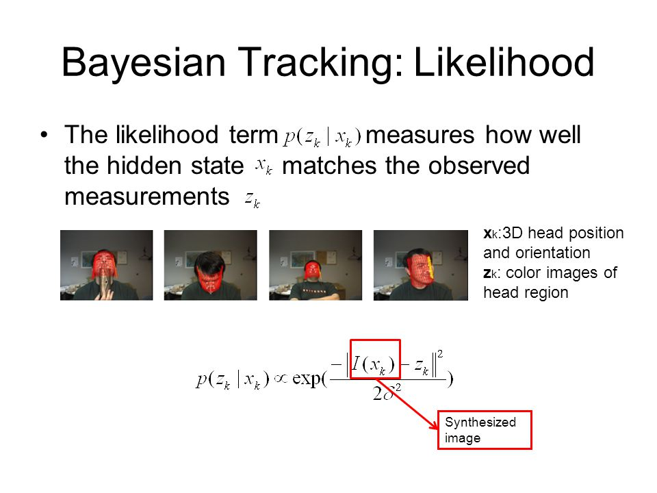 Bayesian Tracking: Likelihood The likelihood term measures how well the hidden state matches the observed measurements x k :3D head position and orientation z k : color images of head region Synthesized image