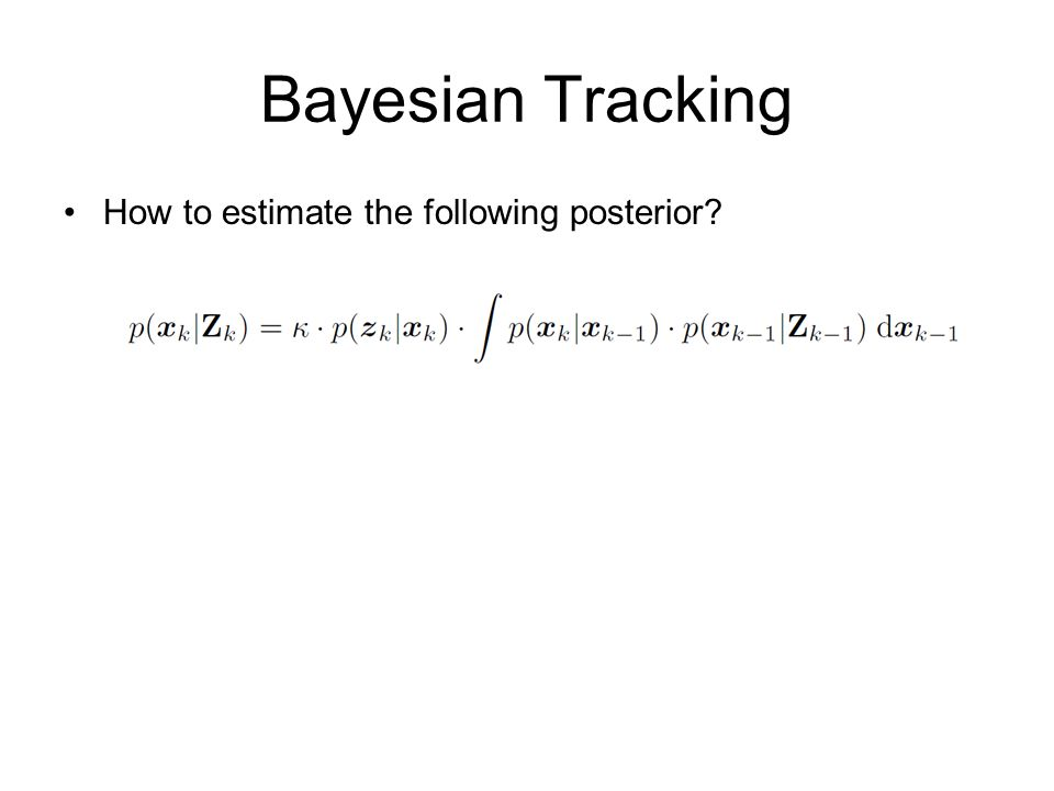 Bayesian Tracking How to estimate the following posterior