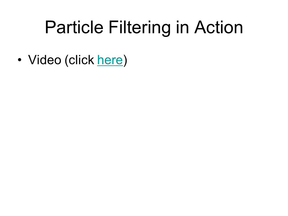 Particle Filtering in Action Video (click here)here