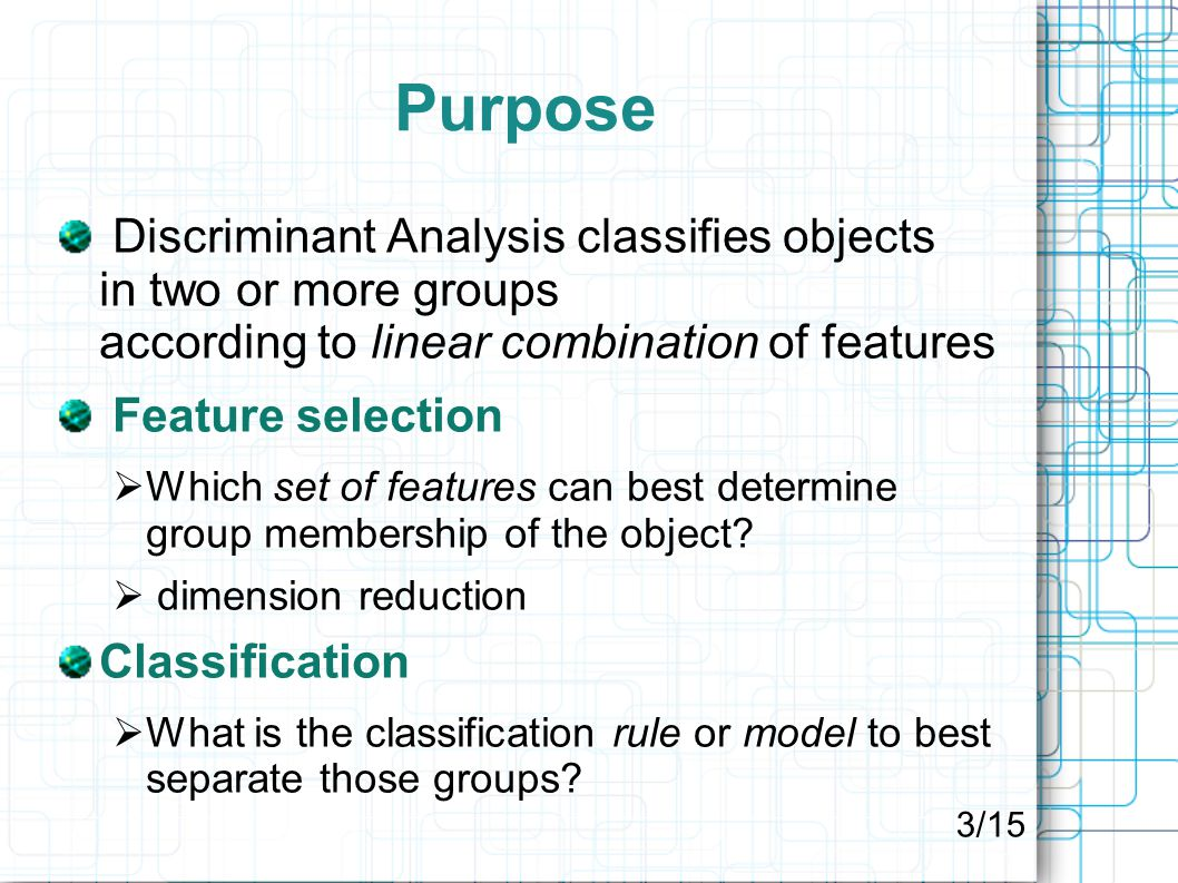 Purpose Discriminant Analysis classifies objects in two or more groups according to linear combination of features Feature selection  Which set of features can best determine group membership of the object.
