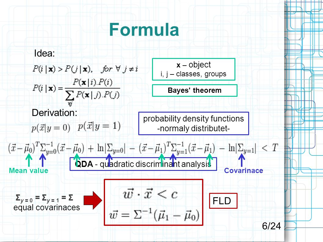 Formula Σ y = 0 = Σ y = 1 = Σ equal covarinaces Bayes theorem Idea: x – object i, j – classes, groups Derivation: probability density functions -normaly distributet- QDA - quadratic discriminant analysis Mean valueCovarinace FLD 6/24