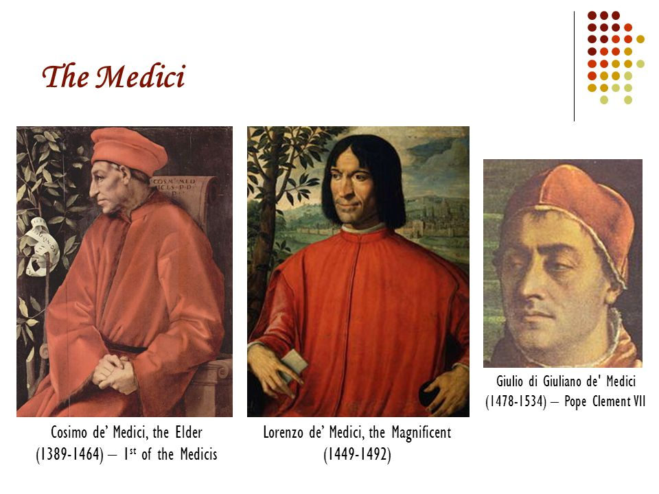 The Medici Lorenzo de' Medici, the Magnificent (1449-1492) Cosimo de' Medici, the Elder (1389-1464) – 1 st of the Medicis Giulio di Giuliano de Medici (1478-1534) – Pope Clement VII