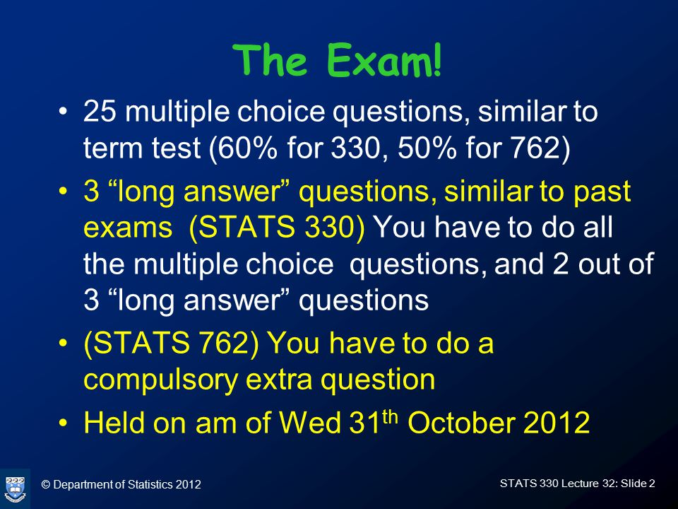 © Department of Statistics 2012 STATS 330 Lecture 32: Slide 2 The Exam.