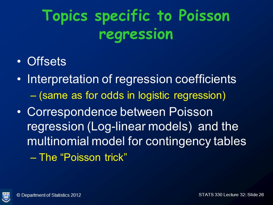 © Department of Statistics 2012 STATS 330 Lecture 32: Slide 26 Topics specific to Poisson regression Offsets Interpretation of regression coefficients –(same as for odds in logistic regression) Correspondence between Poisson regression (Log-linear models) and the multinomial model for contingency tables –The Poisson trick