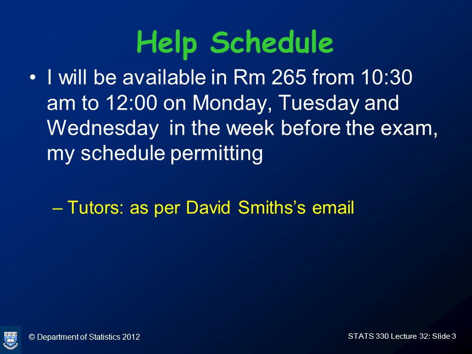 © Department of Statistics 2012 STATS 330 Lecture 32: Slide 3 Help Schedule I will be available in Rm 265 from 10:30 am to 12:00 on Monday, Tuesday and Wednesday in the week before the exam, my schedule permitting –Tutors: as per David Smiths's