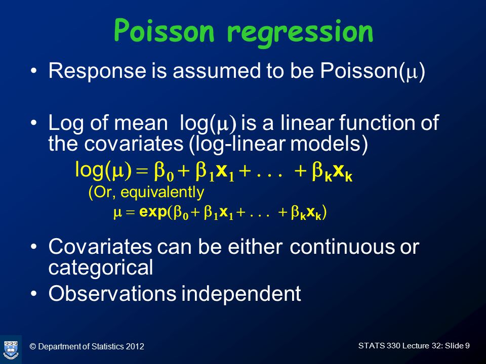 © Department of Statistics 2012 STATS 330 Lecture 32: Slide 10 Interpretation of  - coefficients For continuous covariates: –In normal regression,  is the increase in mean response associated with a unit increase in x –In logistic regression,  is the increase in log odds associated with a unit increase in x –In Poisson regression,  is the increase in log mean associated with a unit increase in x –In logistic regression, if x is increased by 1, the odds are increased by a factor of exp(  –In Poisson regression, if x is increased by 1, the mean is increased by a factor of exp( 