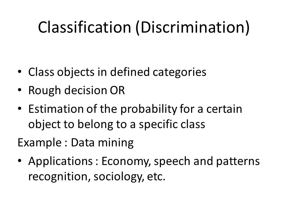 Classification (Discrimination) Class objects in defined categories Rough decision OR Estimation of the probability for a certain object to belong to