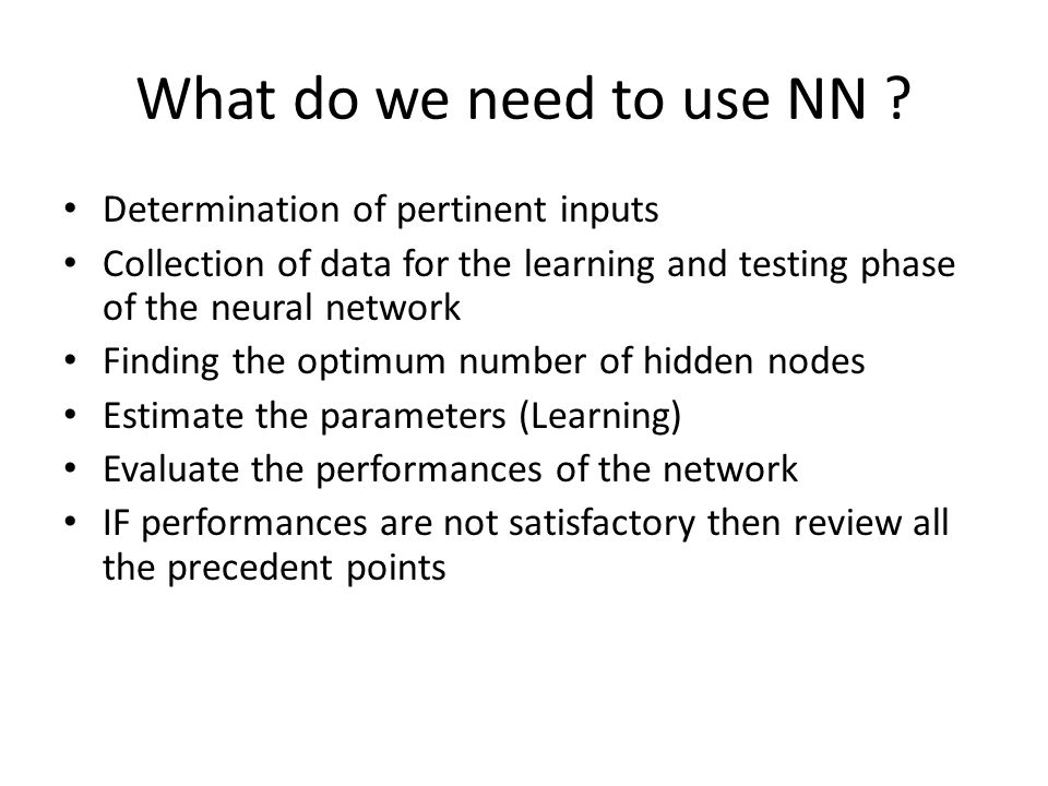What do we need to use NN ? Determination of pertinent inputs Collection of data for the learning and testing phase of the neural network Finding the