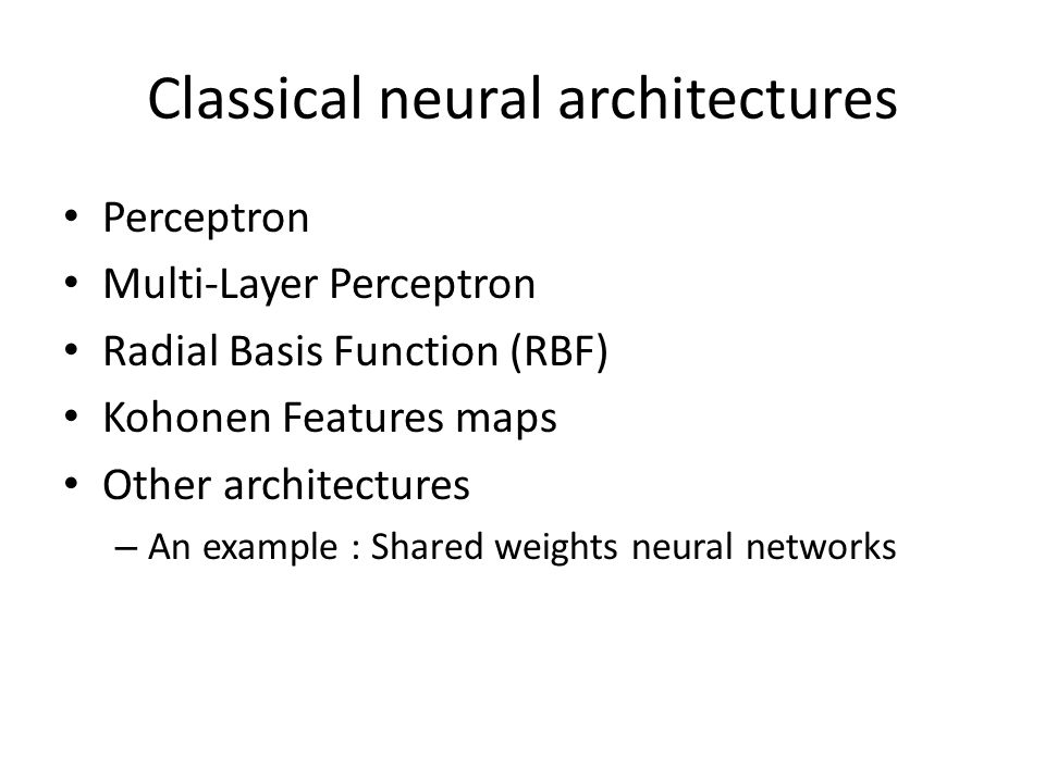 Classical neural architectures Perceptron Multi-Layer Perceptron Radial Basis Function (RBF) Kohonen Features maps Other architectures – An example :