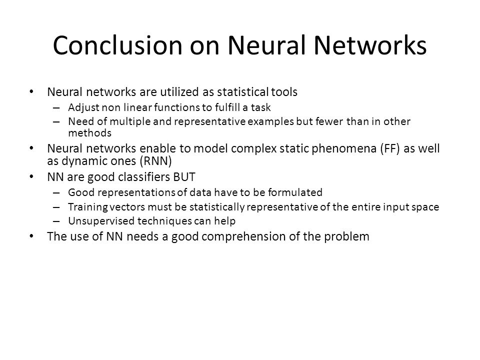 Conclusion on Neural Networks Neural networks are utilized as statistical tools – Adjust non linear functions to fulfill a task – Need of multiple and