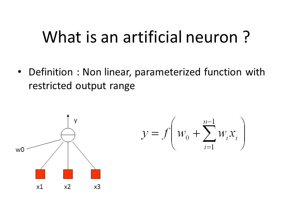 What is an artificial neuron ? Definition : Non linear, parameterized function with restricted output range x1x2x3 w0 y