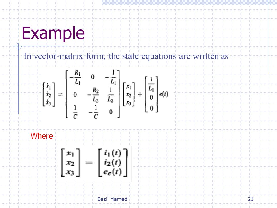 Example In vector-matrix form, the state equations are written as Basil Hamed21 Where