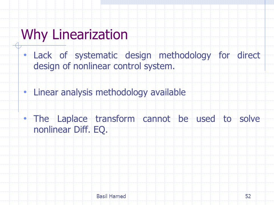 Why Linearization Lack of systematic design methodology for direct design of nonlinear control system. Linear analysis methodology available The Lapla