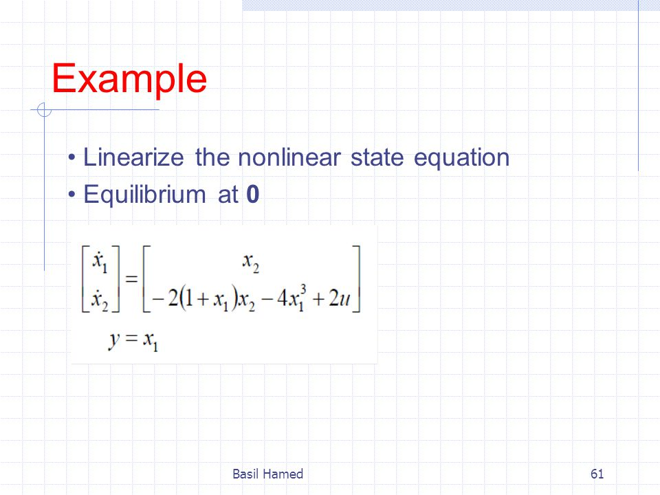 Example Linearize the nonlinear state equation Equilibrium at 0 Basil Hamed61