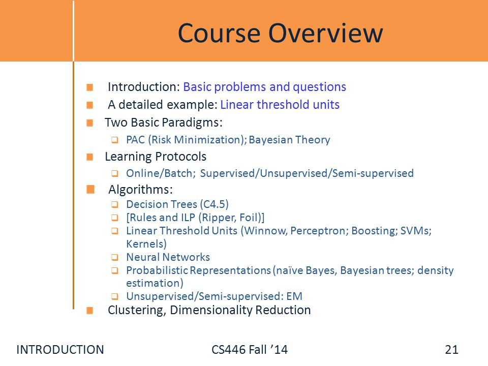 INTRODUCTIONCS446 Fall '14 Course Overview Introduction: Basic problems and questions A detailed example: Linear threshold units Two Basic Paradigms:  PAC (Risk Minimization); Bayesian Theory Learning Protocols  Online/Batch; Supervised/Unsupervised/Semi-supervised Algorithms:  Decision Trees (C4.5)  [Rules and ILP (Ripper, Foil)]  Linear Threshold Units (Winnow, Perceptron; Boosting; SVMs; Kernels)  Neural Networks  Probabilistic Representations (naïve Bayes, Bayesian trees; density estimation)  Unsupervised/Semi-supervised: EM Clustering, Dimensionality Reduction 21