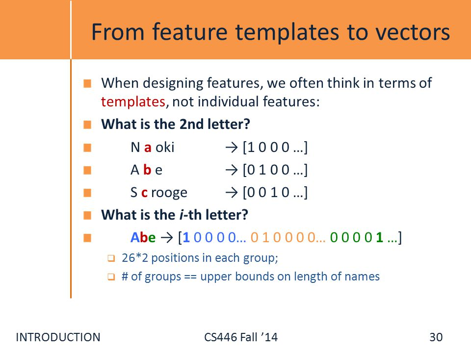 INTRODUCTIONCS446 Fall '14 From feature templates to vectors When designing features, we often think in terms of templates, not individual features: What is the 2nd letter.